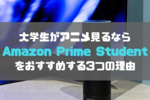 大学生がアニメ見るならAmazon Prime Studentをおすすめする3つの理由