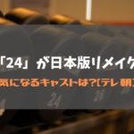 ドラマ「24」が日本版リメイク決定!気になるキャストは?【Japan】