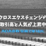 クロスエクスチェンジの取引高と人気が上昇中|ADAの取引高では1位に