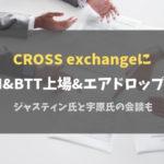CROSS exchangeにTRON&BTT上場&エアドロップ決定!ジャスティン氏と宇原氏の会談も