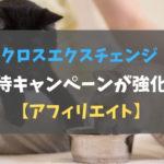 クロスエクスチェンジ招待キャンペーンが強化!【アフィリエイト】