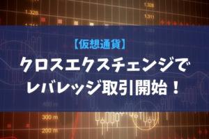 【仮想通貨】クロスエクスチェンジでレバレッジ取引開始!