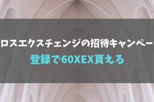クロスエクスチェンジの招待キャンペーン!登録で60XEX貰える