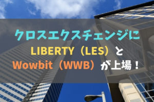 クロスエクスチェンジにLIBERTY(LES)とWowbit(WWB)が上場!まとめ