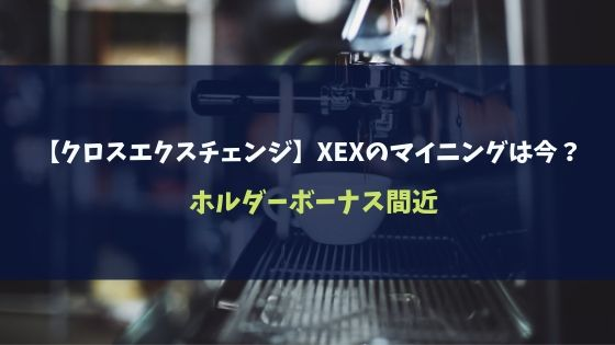 【クロスエクスチェンジ】XEXのマイニングは今?ホルダーボーナス間近