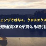 【クロスチェンジではなく、クロスエクスチェンジ】仮想通貨XEXが買える取引所