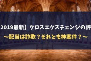 【2019最新】クロスエクスチェンジの評判~配当は詐欺?それとも神案件?~