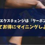【必見】クロスエクスチェンジは『クーポン』を貰ってお得にマイニングしよう!
