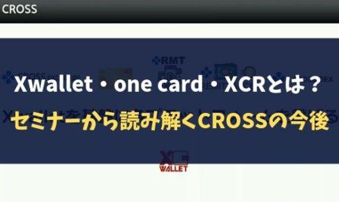 【クロスエクスチェンジ】Xwallet・one card・XCRとは?セミナーから読み解くCROSSの今後