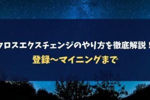 【2019最新】クロスエクスチェンジのやり方を徹底解説!登録~マイニングまで
