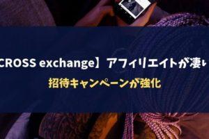 【CROSS exchange】アフィリエイトが凄い!招待キャンペーンが強化