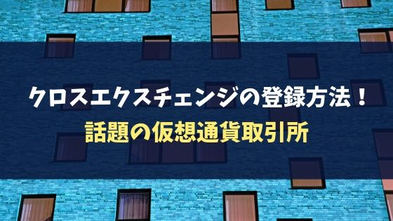 【2019最新】クロスエクスチェンジの登録方法!話題の仮想通貨取引所