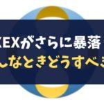 【CROSSexchange】XEXがさらに暴落!こんなときどうすべき?