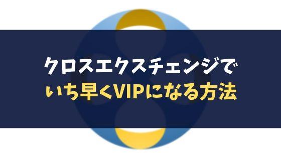 クロスエクスチェンジでいち早くVIPになる方法