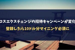 クロスエクスチェンジの招待キャンペーンが変化!登録したら10ドル分マイニング必須に