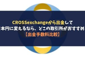 CROSSexchangeから出金して日本円に変えるなら、どこの取引所がおすすめ?【出金手数料比較】