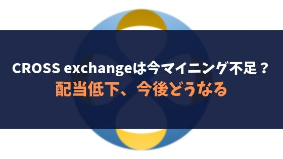 CROSS exchangeは今マイニング不足?配当低下、今後どうなる
