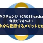 クロスエクスチェンジ(CROSS exchange)は今後どうすべき?今から登録するメリットとは