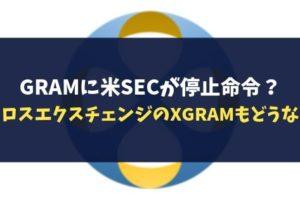 GRAMに米SECが停止命令?クロスエクスチェンジのXGRAMもどうなる