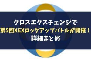 クロスエクスチェンジで第5回XEXロックアップバトルが開催!詳細まとめ