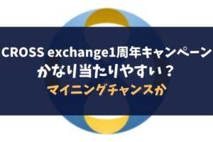 CROSS exchange1周年キャンペーンかなり当たりやすい?マイニングチャンスか