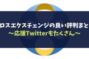 クロスエクスチェンジの良い評判まとめ~応援Twitterもたくさん~
