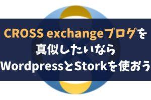 CROSS exchangeブログを真似したいならWordpressとStorkを使おう