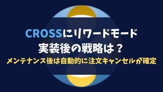 CROSSにリワードモード実装後の戦略は?メンテナンス後は自動的に注文キャンセルが確定