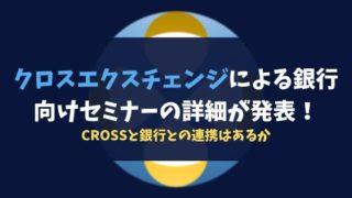 クロスエクスチェンジによる銀行向けセミナーの詳細が発表!CROSSと銀行との連携はあるか