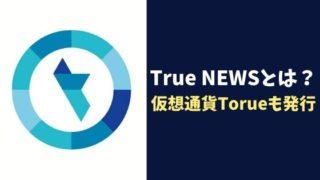 注目アプリTrue NEWSとは?仮想通貨Torue/トルエも発行