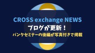 CROSS exchange NEWSのブログが更新!バンクセミナーの後編が写真付きで掲載