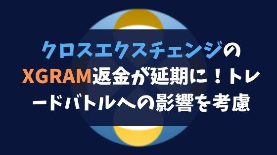 クロスエクスチェンジのXGRAM返金が延期に!トレードバトルへの影響を考慮