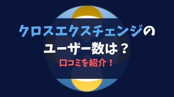 仮想通貨取引所クロスエクスチェンジのユーザー数は?口コミを紹介!